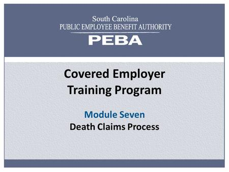 Covered Employer Training Program Module Seven Death Claims Process.