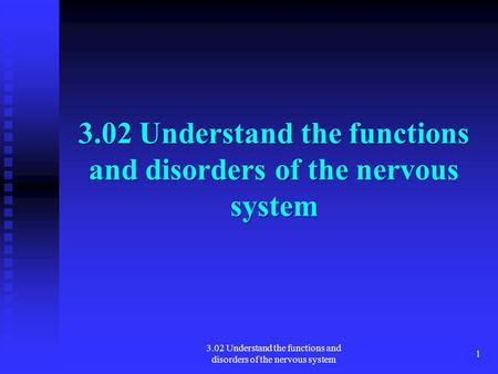 1 3.02 Understand the functions and disorders of the nervous system.