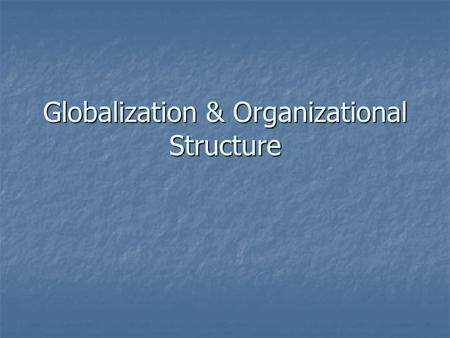 Globalization & Organizational Structure. Entering the Global Market Why Go Global? Why Go Global? Economies of scale Economies of scale Economies of.
