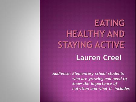 Lauren Creel Audience: Elementary school students who are growing and need to know the importance of nutrition and what it includes.