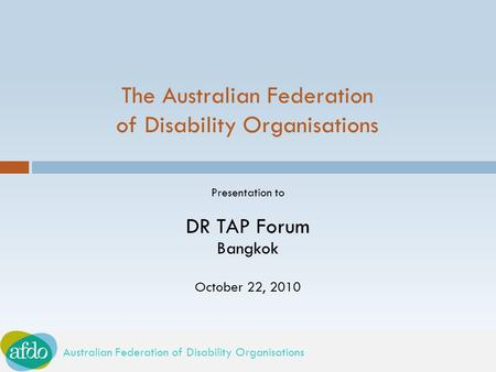 Australian Federation of Disability Organisations The Australian Federation of Disability Organisations Presentation to DR TAP Forum Bangkok October 22,