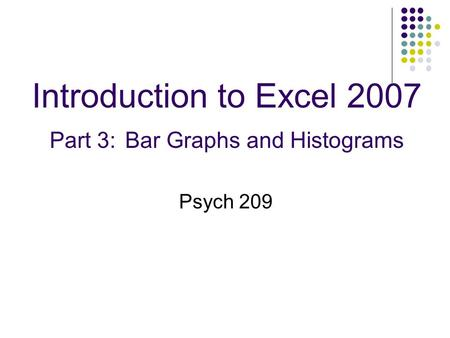 Introduction to Excel 2007 Part 3: Bar Graphs and Histograms Psych 209.