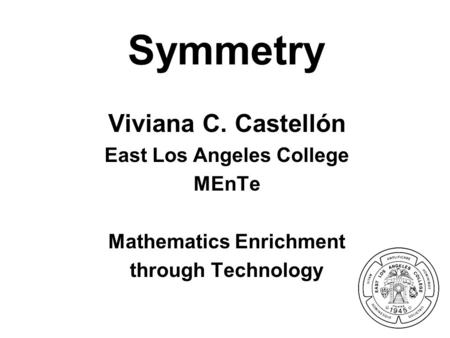 Symmetry Viviana C. Castellón East Los Angeles College MEnTe Mathematics Enrichment through Technology.
