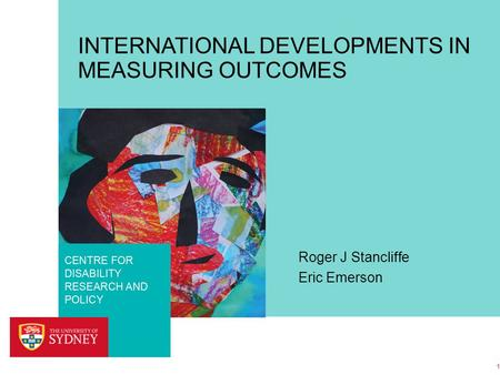 FACULTY OF HEALTH SCIENCES CENTRE FOR DISABILITY RESEARCH AND POLICY INTERNATIONAL DEVELOPMENTS IN MEASURING OUTCOMES Roger J Stancliffe Eric Emerson 1.