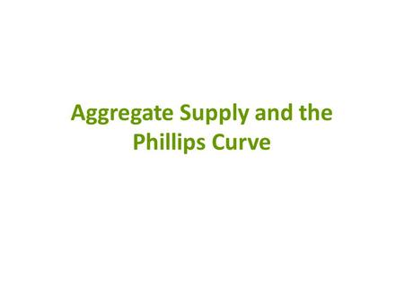 Aggregate Supply and the Phillips Curve. AD/AS and the Phillips Curve The Aggregate Demand/Supply Model illustrates the short-run relationship between.