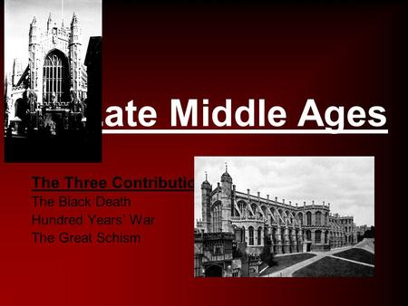 Late Middle Ages The Three Contributions The Black Death Hundred Years' War The Great Schism.