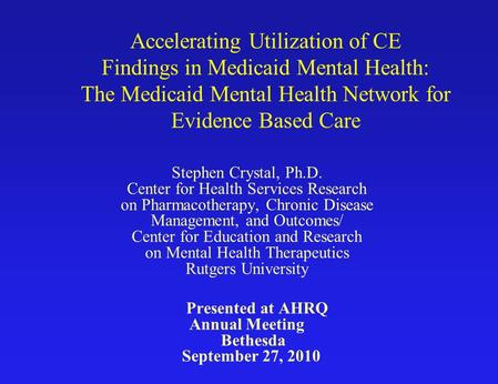 Accelerating Utilization of CE Findings in Medicaid Mental Health: The Medicaid Mental Health Network for Evidence Based Care Stephen Crystal, Ph.D. Center.