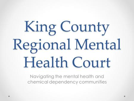 King County Regional Mental Health Court Navigating the mental health and chemical dependency communities.