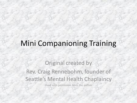 Mini Companioning Training Original created by Rev. Craig Rennebohm, founder of Seattle's Mental Health Chaplaincy Used with permission from the author.
