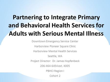 Partnering to Integrate Primary and Behavioral Health Services for Adults with Serious Mental Illness Downtown Emergency Service Center Harborview Pioneer.