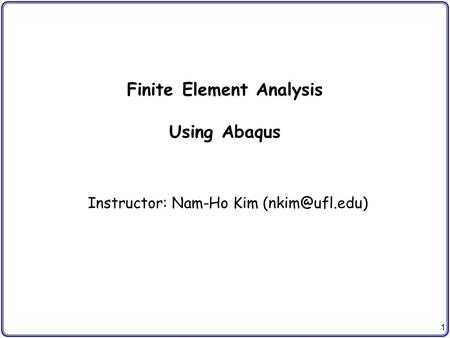 1 Finite Element Analysis Using Abaqus Instructor: Nam-Ho Kim