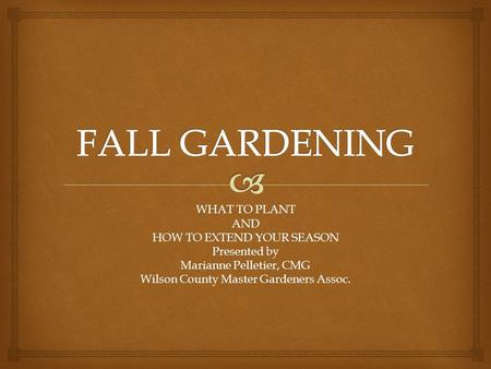 WHAT TO PLANT AND HOW TO EXTEND YOUR SEASON Presented by Marianne Pelletier, CMG Wilson County Master Gardeners Assoc.