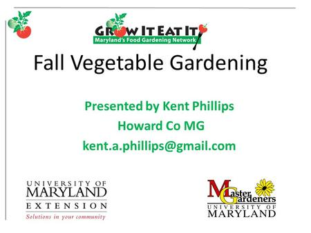 Fall Vegetable Gardening Presented by Kent Phillips Howard Co MG