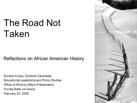 The Road Not Taken Reflections on African American History Sundra Kincey, Doctoral Candidate Educational Leadership and Policy Studies Office of Minority.