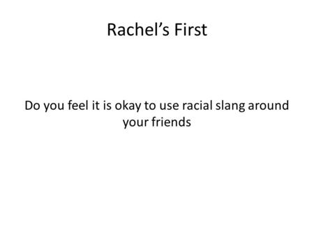 Rachel's First Do you feel it is okay to use racial slang around your friends.