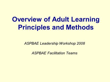 Overview of Adult Learning Principles and Methods ASPBAE Leadership Workshop 2008 ASPBAE Facilitation Teams.