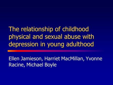 The relationship of childhood physical and sexual abuse with depression in young adulthood Ellen Jamieson, Harriet MacMillan, Yvonne Racine, Michael Boyle.