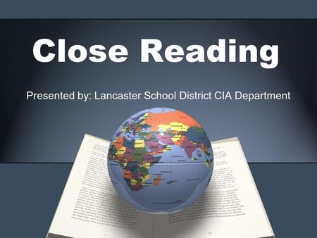 Close Reading Presented by: Lancaster School District CIA Department.