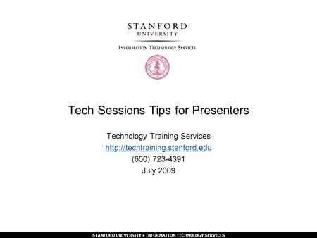 STANFORD UNIVERSITY INFORMATION TECHNOLOGY SERVICES Tech Sessions Tips for Presenters Technology Training Services  (650)