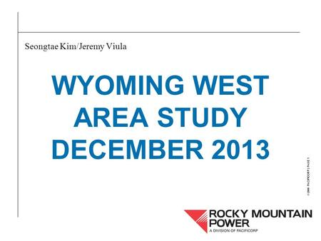 © 2000 PACIFICORP | PAGE 1 WYOMING WEST AREA STUDY DECEMBER 2013 Seongtae Kim/Jeremy Viula.