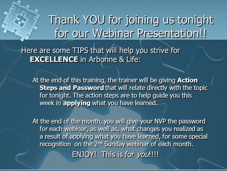 Thank YOU for joining us tonight for our Webinar Presentation!! Here are some TIPS that will help you strive for EXCELLENCE in Arbonne & Life: At the end.