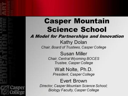 Casper Mountain Science School A Model for Partnerships and Innovation Kathy Dolan Chair, Board of Trustees, Casper College Susan Miller Chair, Central.