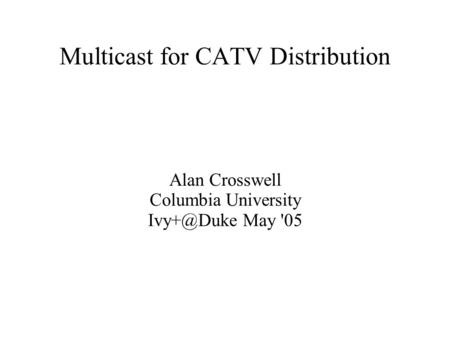 Multicast for CATV Distribution Alan Crosswell Columbia University May '05.