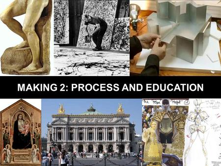 MAKING 2: PROCESS AND EDUCATION. PROCESS The path from first idea to end product.