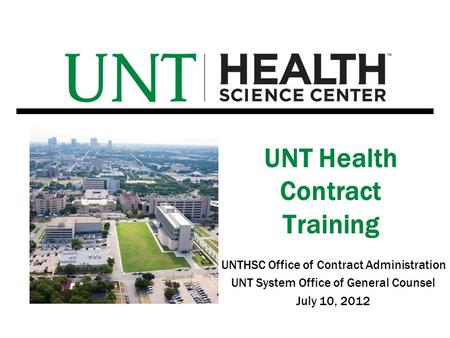 UNTHSC Office of Contract Administration UNT System Office of General Counsel July 10, 2012 UNT Health Contract Training.