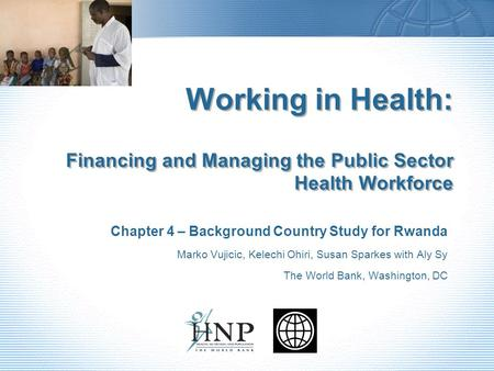 Working in Health: Financing and Managing the Public Sector Health Workforce Chapter 4 – Background Country Study for Rwanda Marko Vujicic, Kelechi Ohiri,