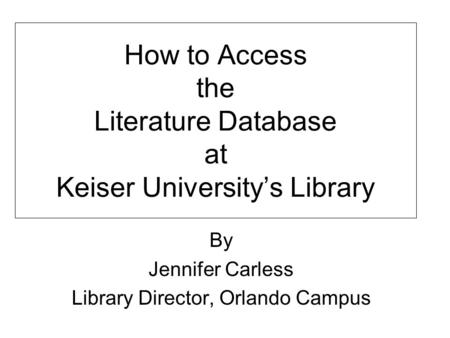How to Access the Literature Database at Keiser University's Library By Jennifer Carless Library Director, Orlando Campus.