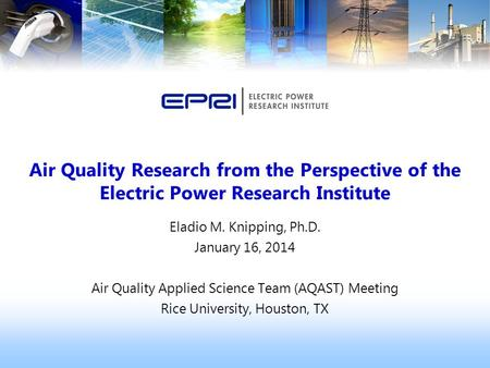 Eladio M. Knipping, Ph.D. January 16, 2014 Air Quality Applied Science Team (AQAST) Meeting Rice University, Houston, TX Air Quality Research from the.
