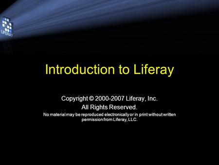 Introduction to Liferay Copyright © 2000-2007 Liferay, Inc. All Rights Reserved. No material may be reproduced electronically or in print without written.