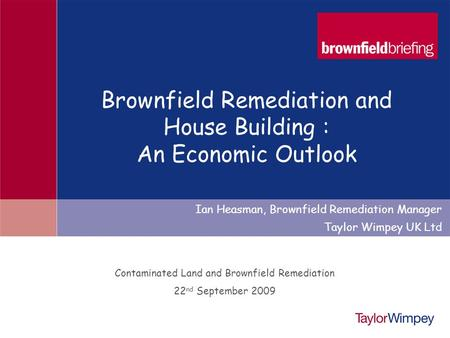 1 Contaminated Land and Brownfield Remediation 22 nd September 2009 Ian Heasman, Brownfield Remediation Manager Taylor Wimpey UK Ltd Brownfield Remediation.