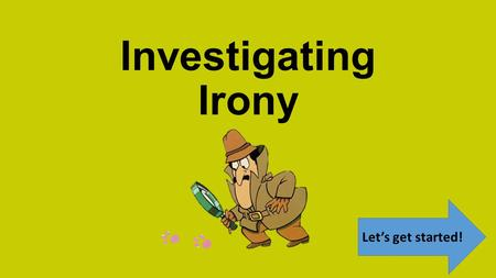 Investigating Irony Let's get started! There are THREE types of irony in drama and literature. By the end of this investigation, you will be able to.
