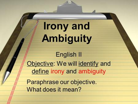 Irony and Ambiguity English II Objective: We will identify and define irony and ambiguity Paraphrase our objective. What does it mean?