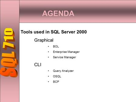 AGENDA Tools used in SQL Server 2000 Graphical BOL Enterprise Manager Service Manager CLI Query Analyzer OSQL BCP.