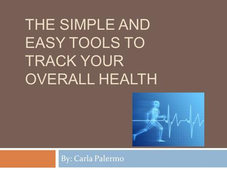 THE SIMPLE AND EASY TOOLS TO TRACK YOUR OVERALL HEALTH By: Carla Palermo.