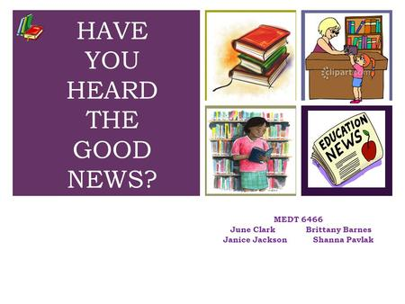 + MEDT 6466 June Clark Brittany Barnes Janice Jackson Shanna Pavlak HAVE YOU HEARD THE GOOD NEWS?