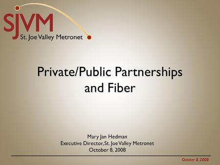 October 8, 2008 Private/Public Partnerships and Fiber Mary Jan Hedman Executive Director, St. Joe Valley Metronet October 8, 2008.