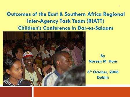 1 By Noreen M. Huni 6 th October, 2008 Dublin Outcomes of the East & Southern Africa Regional Inter-Agency Task Team (RIATT) Children's Conference in Dar-es-Salaam.
