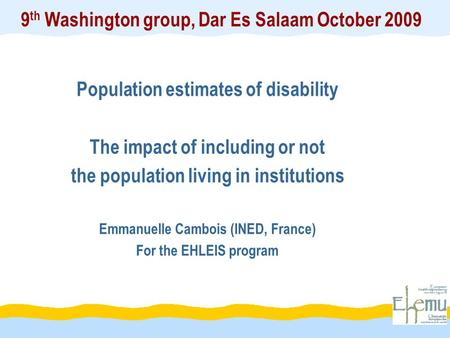 9 th Washington group, Dar Es Salaam October 2009 Population estimates of disability The impact of including or not the population living in institutions.