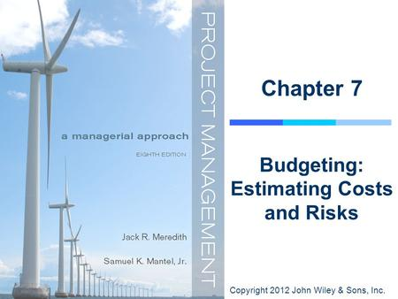 Copyright 2012 John Wiley & Sons, Inc. Chapter 7 Budgeting: Estimating Costs and Risks.