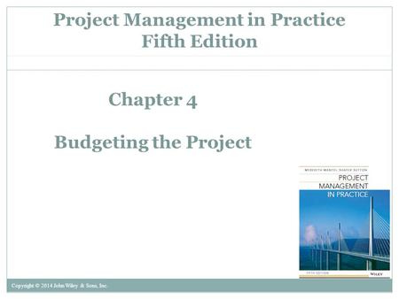 Project Management in Practice Fifth Edition Copyright © 2014 John Wiley & Sons, Inc. Chapter 4 Budgeting the Project.