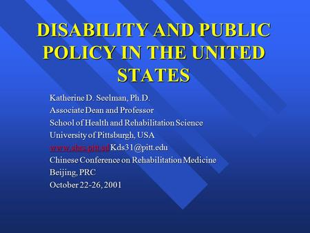 DISABILITY AND PUBLIC POLICY IN THE UNITED STATES Katherine D. Seelman, Ph.D. Associate Dean and Professor School of Health and Rehabilitation Science.