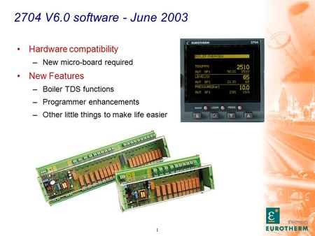 1 2704 V6.0 software - June 2003 Hardware compatibility –New micro-board required New Features –Boiler TDS functions –Programmer enhancements –Other little.