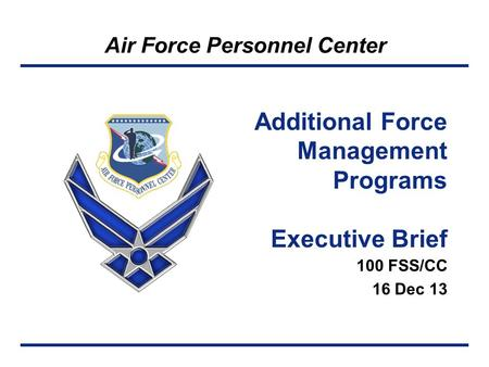 Air Force Personnel Center 100 FSS/CC 16 Dec 13 Additional Force Management Programs Executive Brief.