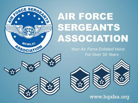 AIR FORCE SERGEANTS ASSOCIATION Your Air Force Enlisted Voice For Over 50 Years www.hqafsa.org.