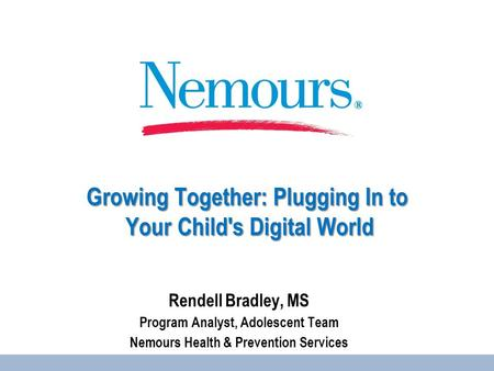 Growing Together: Plugging In to Your Child's Digital World Rendell Bradley, MS Program Analyst, Adolescent Team Nemours Health & Prevention Services.