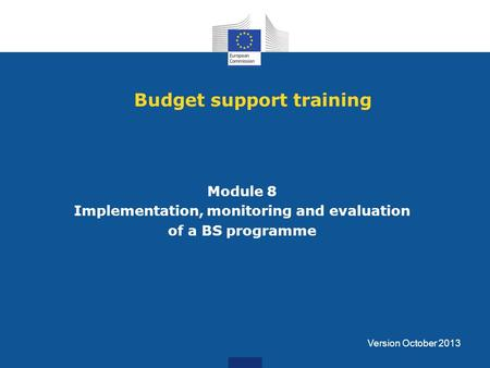 Budget support training Module 8 Implementation, monitoring and evaluation of a BS programme Version October 2013.
